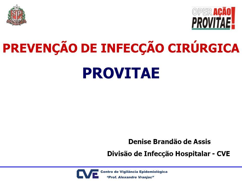 PREVENÇÃO DE INFECÇÃO CIRÚRGICA PROVITAE Denise Brandão de Assis Divisão de Infecção Hospitalar - CVE