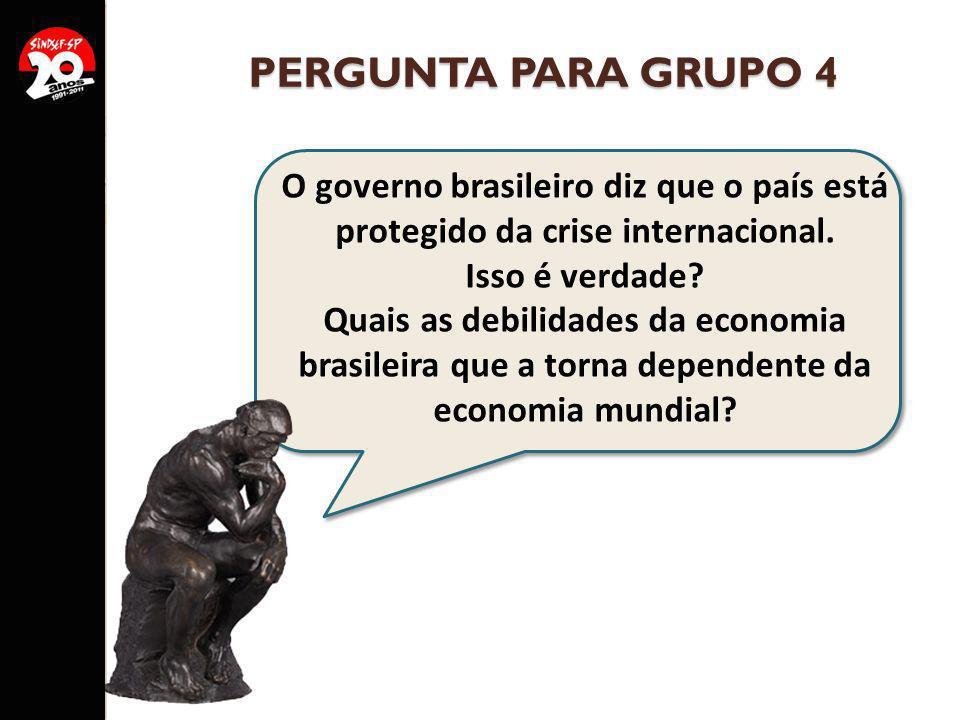 PERGUNTA PARA GRUPO 4 O governo brasileiro diz que o país está protegido da crise internacional. Isso é verdade? Quais as debilidades da economia bras