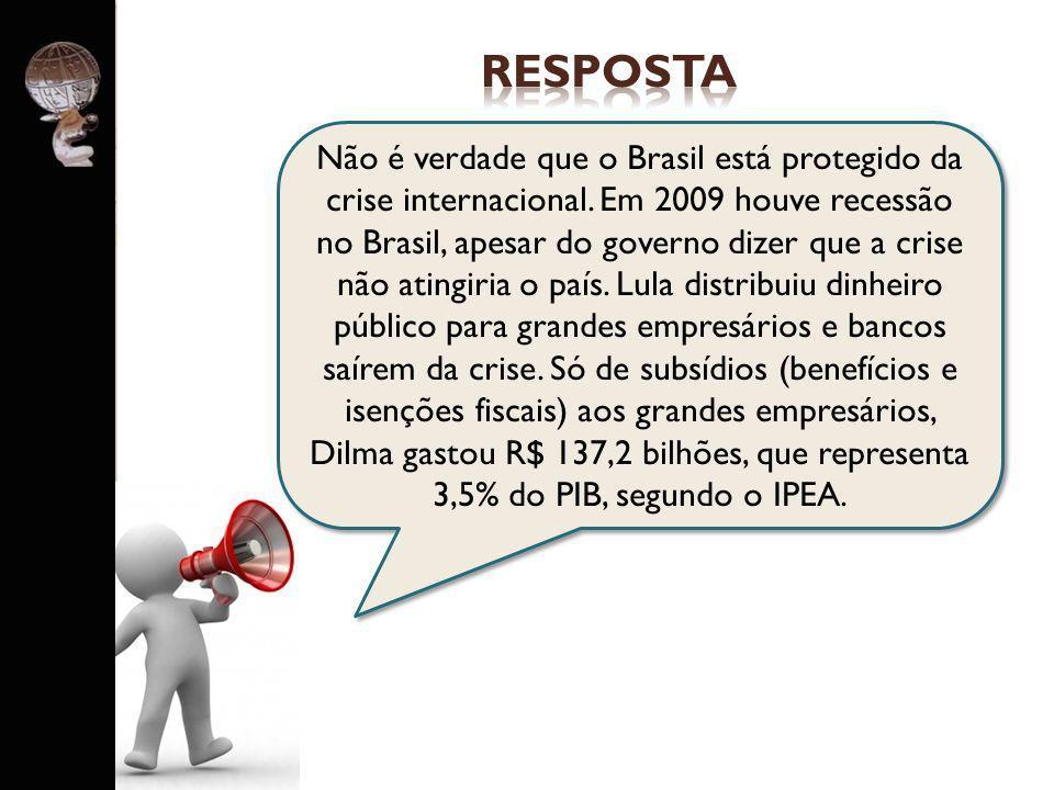 . Não é verdade que o Brasil está protegido da crise internacional. Em 2009 houve recessão no Brasil, apesar do governo dizer que a crise não atingiri
