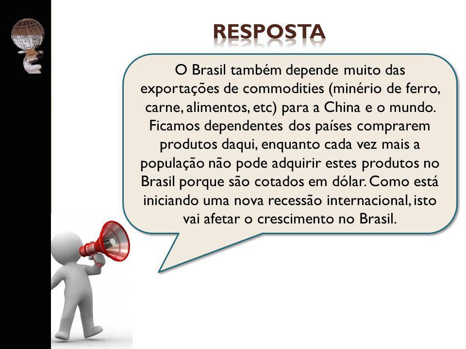 . O Brasil também depende muito das exportações de commodities (minério de ferro, carne, alimentos, etc) para a China e o mundo. Ficamos dependentes d