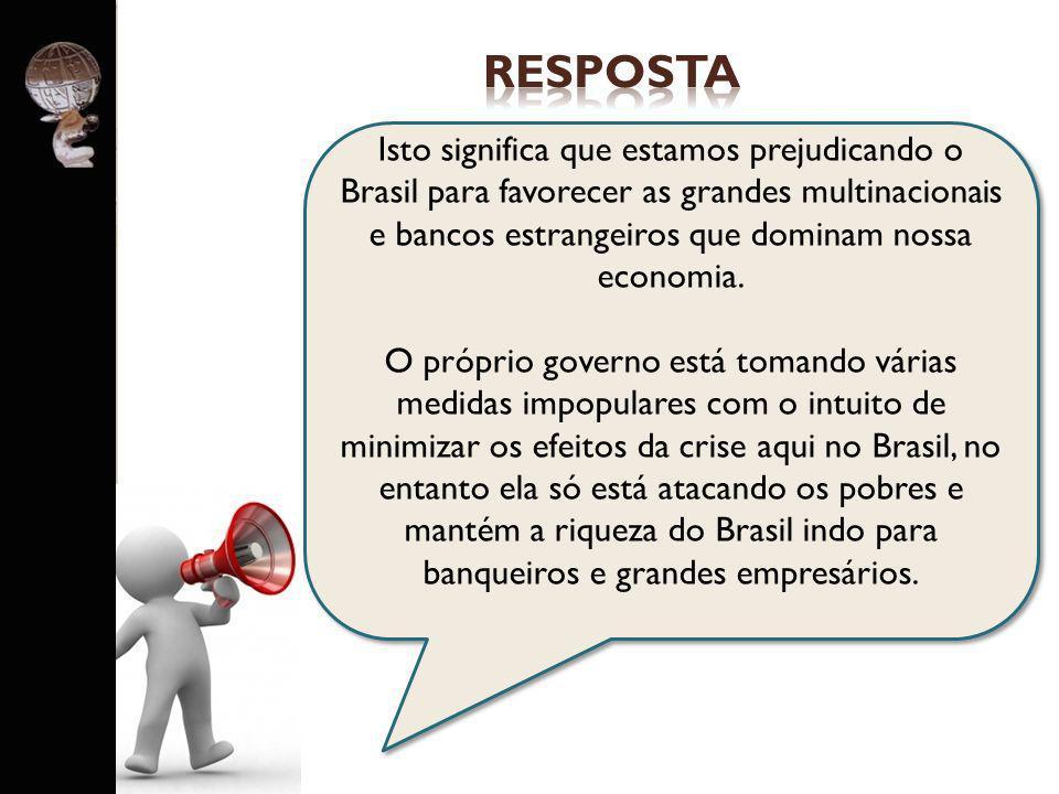 . Isto significa que estamos prejudicando o Brasil para favorecer as grandes multinacionais e bancos estrangeiros que dominam nossa economia. O própri