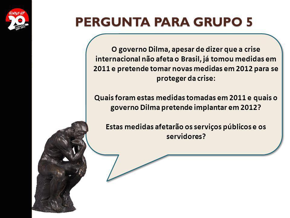 PERGUNTA PARA GRUPO 5 O governo Dilma, apesar de dizer que a crise internacional não afeta o Brasil, já tomou medidas em 2011 e pretende tomar novas m