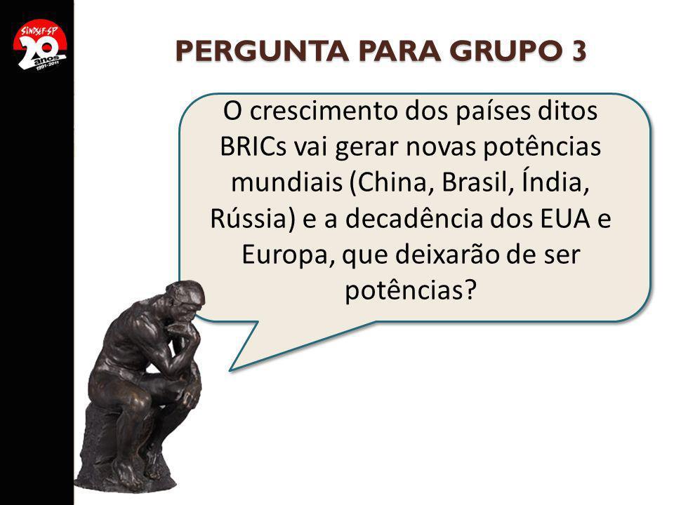 PERGUNTA PARA GRUPO 3 O crescimento dos países ditos BRICs vai gerar novas potências mundiais (China, Brasil, Índia, Rússia) e a decadência dos EUA e