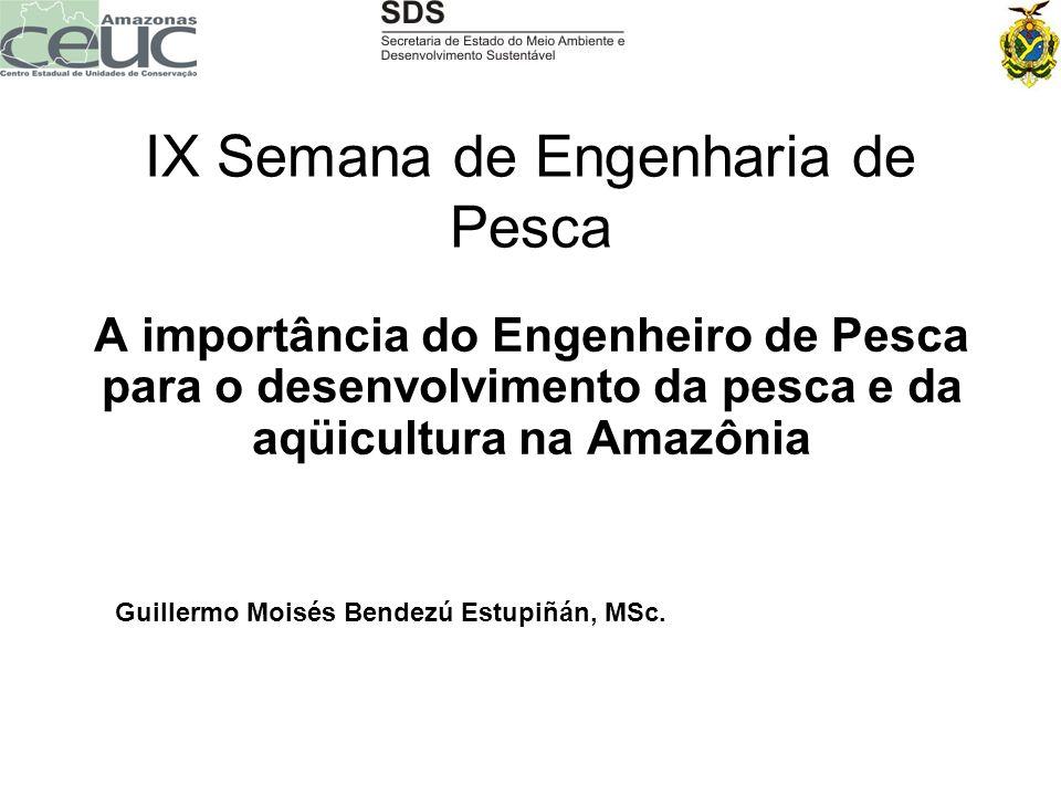 IX Semana de Engenharia de Pesca A importância do Engenheiro de Pesca para o desenvolvimento da pesca e da aqüicultura na Amazônia Guillermo Moisés Be