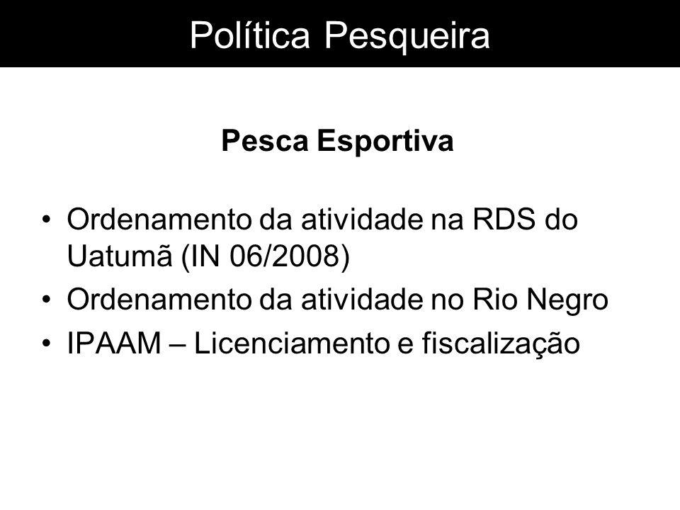 Política Pesqueira Ordenamento da atividade na RDS do Uatumã (IN 06/2008) Ordenamento da atividade no Rio Negro IPAAM – Licenciamento e fiscalização P