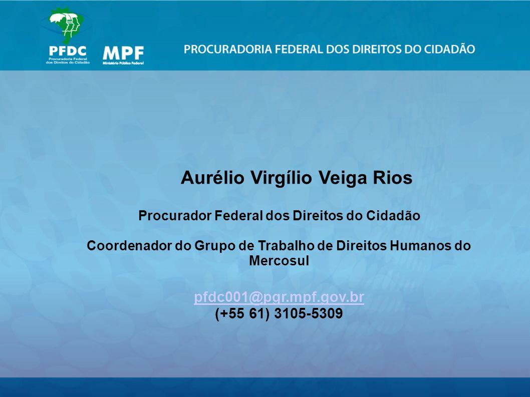 Aurélio Virgílio Veiga Rios Procurador Federal dos Direitos do Cidadão Coordenador do Grupo de Trabalho de Direitos Humanos do Mercosul pfdc001@pgr.mpf.gov.br (+55 61) 3105-5309