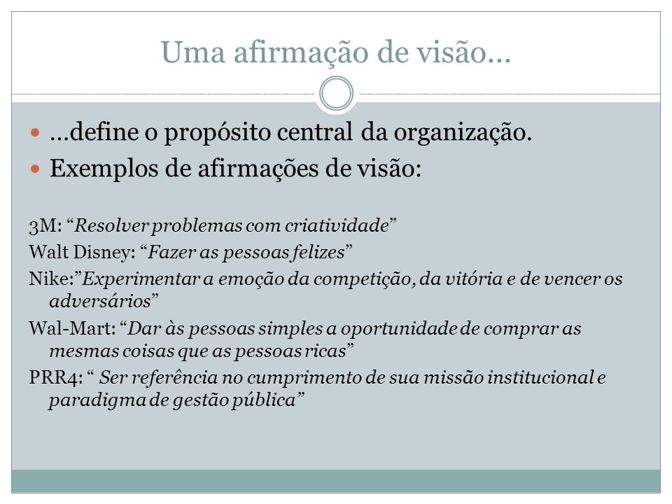Uma afirmação de visão... …define o propósito central da organização. Exemplos de afirmações de visão: 3M: Resolver problemas com criatividade Walt Di