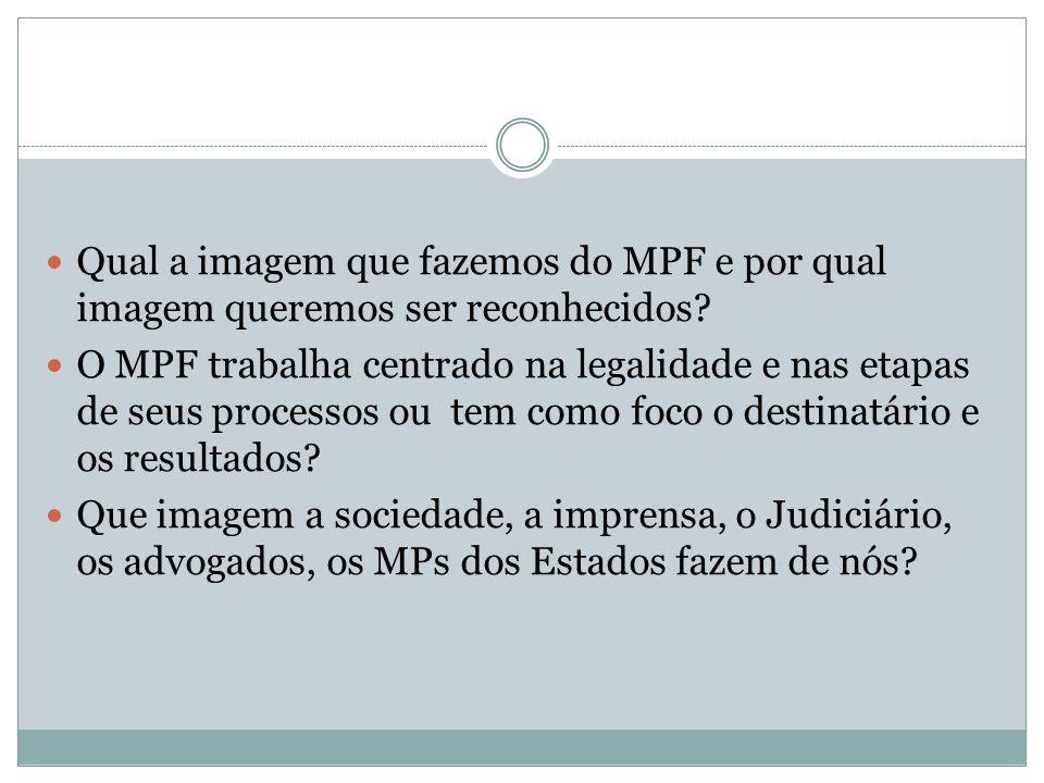 Qual a imagem que fazemos do MPF e por qual imagem queremos ser reconhecidos? O MPF trabalha centrado na legalidade e nas etapas de seus processos ou