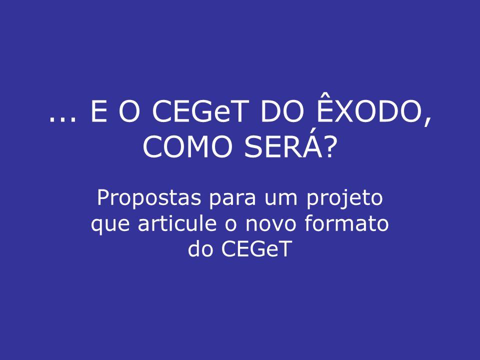 ... E O CEGeT DO ÊXODO, COMO SERÁ Propostas para um projeto que articule o novo formato do CEGeT