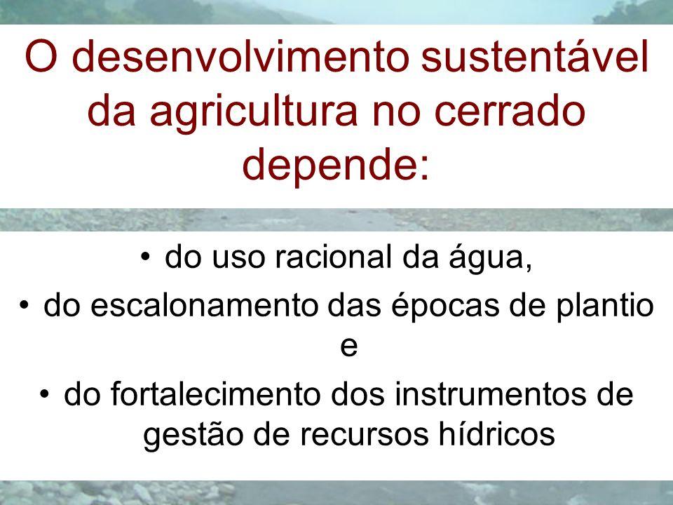 O desenvolvimento sustentável da agricultura no cerrado depende: do uso racional da água, do escalonamento das épocas de plantio e do fortalecimento d