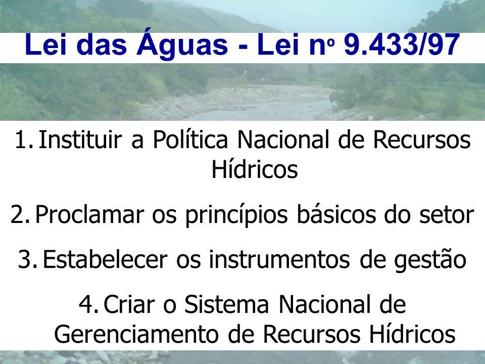 Lei das Águas - Lei n º 9.433/97 1.Instituir a Política Nacional de Recursos Hídricos 2.Proclamar os princípios básicos do setor 3.Estabelecer os inst