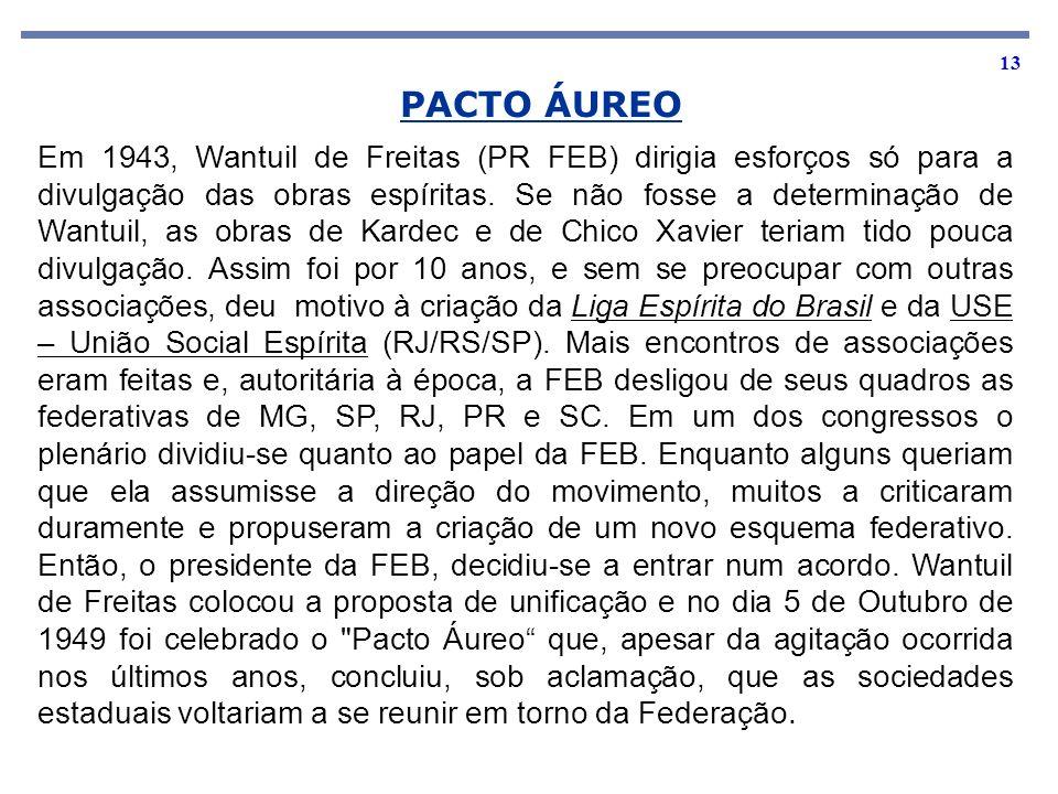 13 PACTO ÁUREO Em 1943, Wantuil de Freitas (PR FEB) dirigia esforços só para a divulgação das obras espíritas. Se não fosse a determinação de Wantuil,