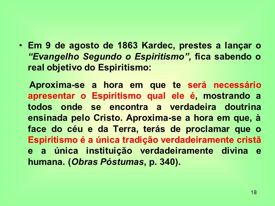 18 Em 9 de agosto de 1863 Kardec, prestes a lançar o Evangelho Segundo o Espiritismo, fica sabendo o real objetivo do Espiritismo: Aproxima-se a hora