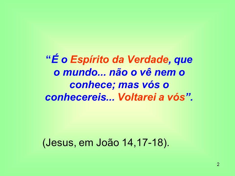 2 É o Espírito da Verdade, que o mundo... não o vê nem o conhece; mas vós o conhecereis... Voltarei a vós. (Jesus, em João 14,17-18).