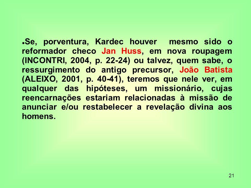 21 Se, porventura, Kardec houver mesmo sido o reformador checo Jan Huss, em nova roupagem (INCONTRI, 2004, p. 22-24) ou talvez, quem sabe, o ressurgim