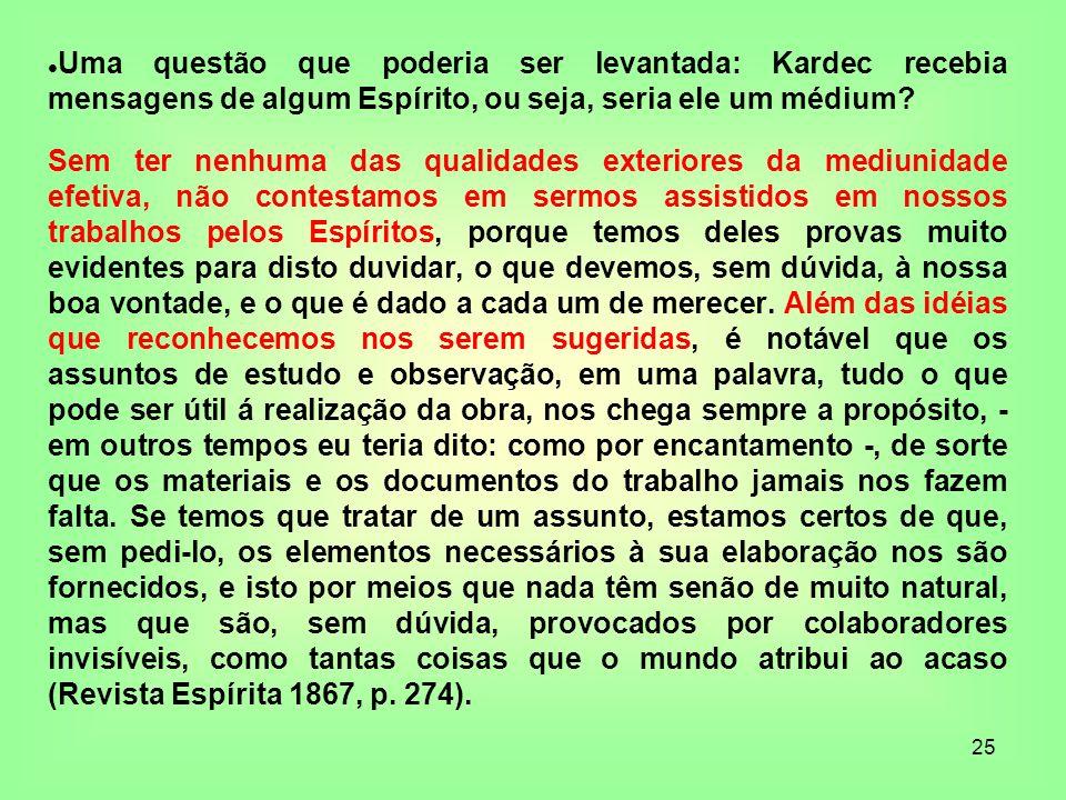 25 Uma questão que poderia ser levantada: Kardec recebia mensagens de algum Espírito, ou seja, seria ele um médium? Sem ter nenhuma das qualidades ext