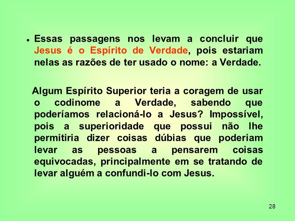 28 Essas passagens nos levam a concluir que Jesus é o Espírito de Verdade, pois estariam nelas as razões de ter usado o nome: a Verdade. Algum Espírit