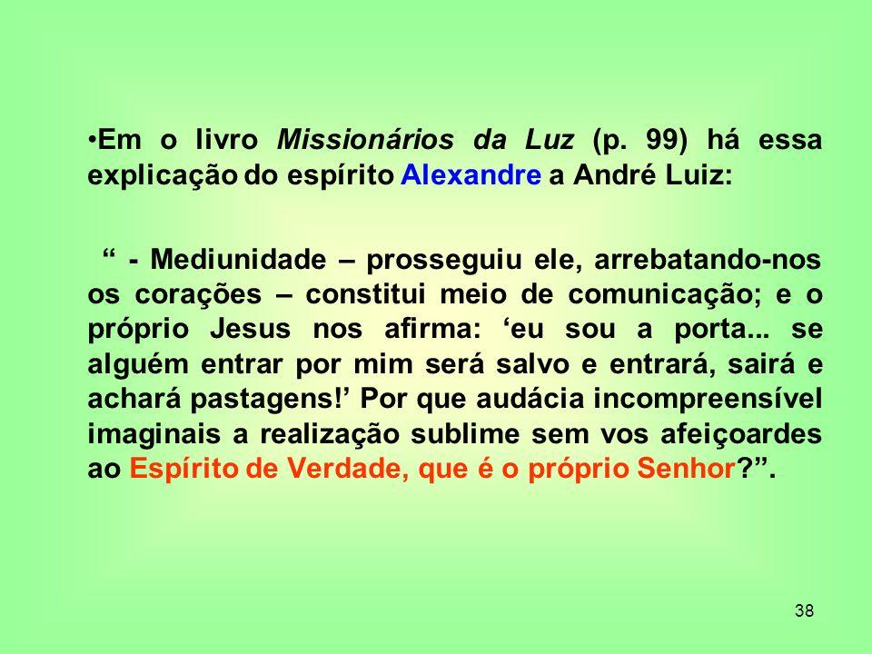 38 Em o livro Missionários da Luz (p. 99) há essa explicação do espírito Alexandre a André Luiz: - Mediunidade – prosseguiu ele, arrebatando-nos os co