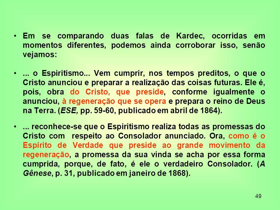 49 Em se comparando duas falas de Kardec, ocorridas em momentos diferentes, podemos ainda corroborar isso, senão vejamos:... o Espiritismo... Vem cump