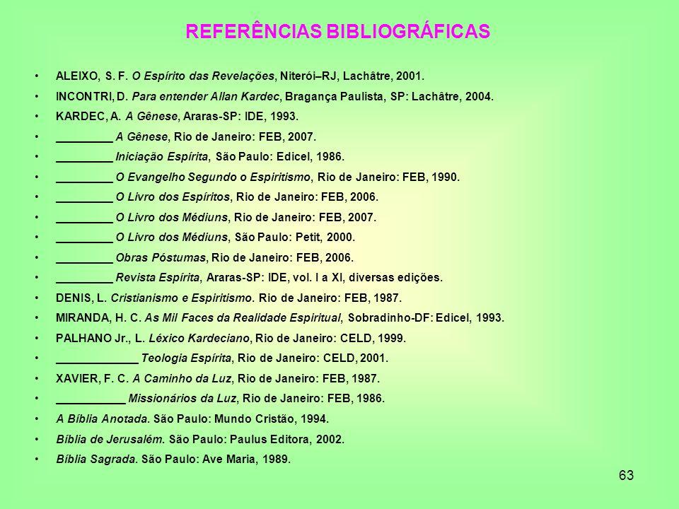 63 REFERÊNCIAS BIBLIOGRÁFICAS ALEIXO, S. F. O Espírito das Revelações, Niterói–RJ, Lachâtre, 2001. INCONTRI, D. Para entender Allan Kardec, Bragança P