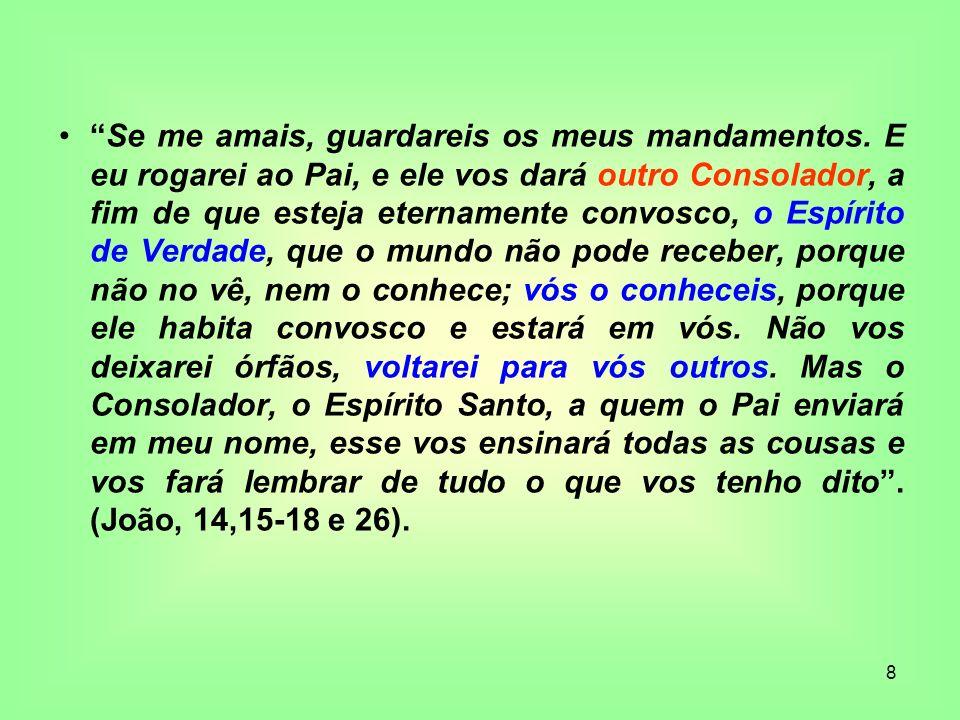 8 Se me amais, guardareis os meus mandamentos. E eu rogarei ao Pai, e ele vos dará outro Consolador, a fim de que esteja eternamente convosco, o Espír