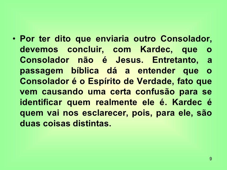 9 Por ter dito que enviaria outro Consolador, devemos concluir, com Kardec, que o Consolador não é Jesus. Entretanto, a passagem bíblica dá a entender