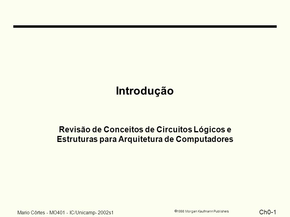 Ch0-2 1998 Morgan Kaufmann Publishers Mario Côrtes - MO401 - IC/Unicamp- 2002s1 Tópicos Circuitos combinacionais: –multiplexadores –somadores / subtratores –decodificadores –barramentos 3-state e conexão ponto-a-ponto Circuitos sequenciais –latches & FlipFlops –registradores –contadores –máquina de estados