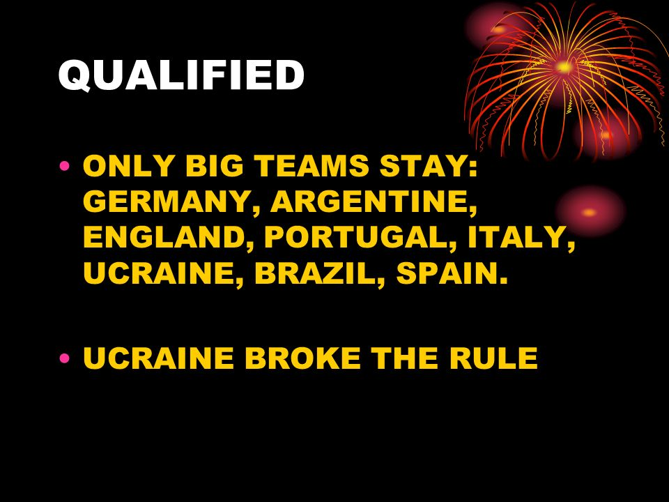 QUALIFIED ONLY BIG TEAMS STAY: GERMANY, ARGENTINE, ENGLAND, PORTUGAL, ITALY, UCRAINE, BRAZIL, SPAIN.