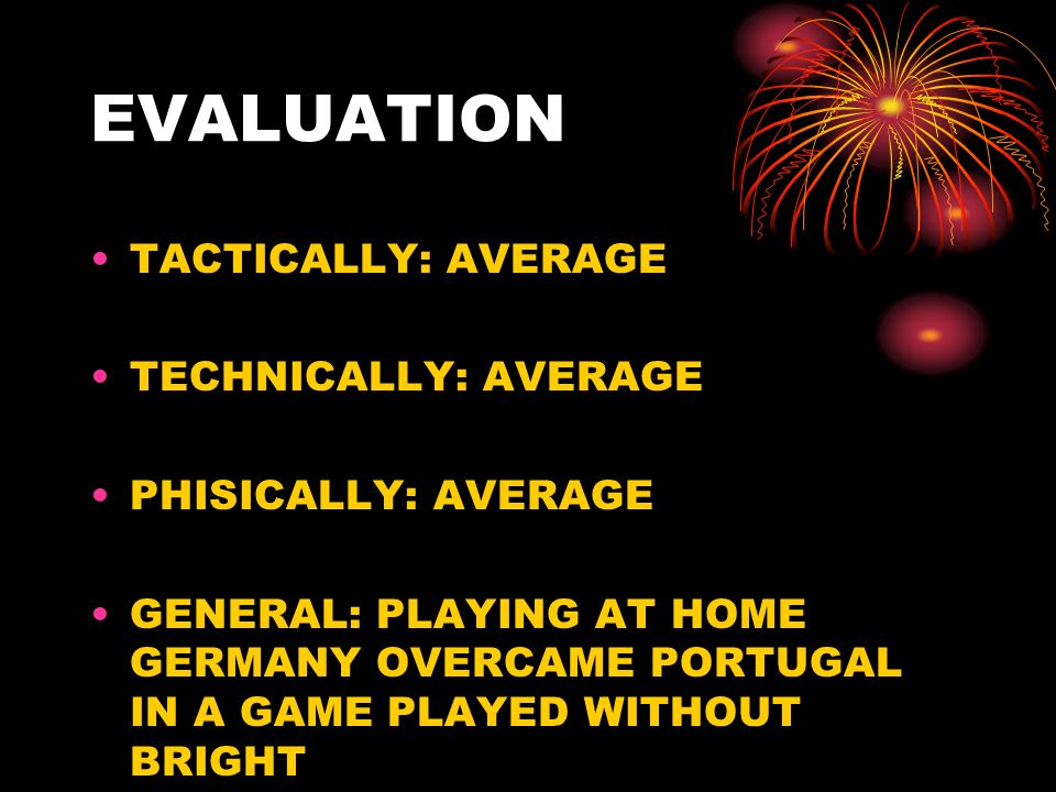 EVALUATION TACTICALLY: AVERAGE TECHNICALLY: AVERAGE PHISICALLY: AVERAGE GENERAL: PLAYING AT HOME GERMANY OVERCAME PORTUGAL IN A GAME PLAYED WITHOUT BRIGHT