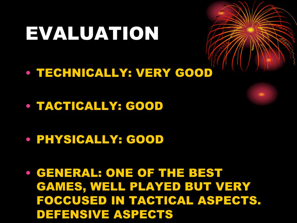 EVALUATION TECHNICALLY: VERY GOOD TACTICALLY: GOOD PHYSICALLY: GOOD GENERAL: ONE OF THE BEST GAMES, WELL PLAYED BUT VERY FOCCUSED IN TACTICAL ASPECTS.