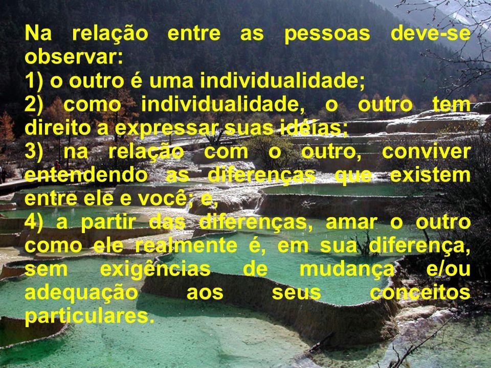 Na relação entre as pessoas deve-se observar: 1) o outro é uma individualidade; 2) como individualidade, o outro tem direito a expressar suas idéias;