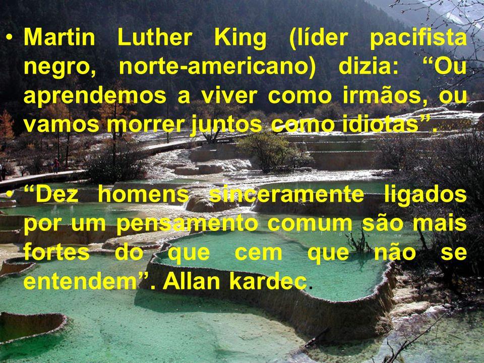Martin Luther King (líder pacifista negro, norte-americano) dizia: Ou aprendemos a viver como irmãos, ou vamos morrer juntos como idiotas. Dez homens