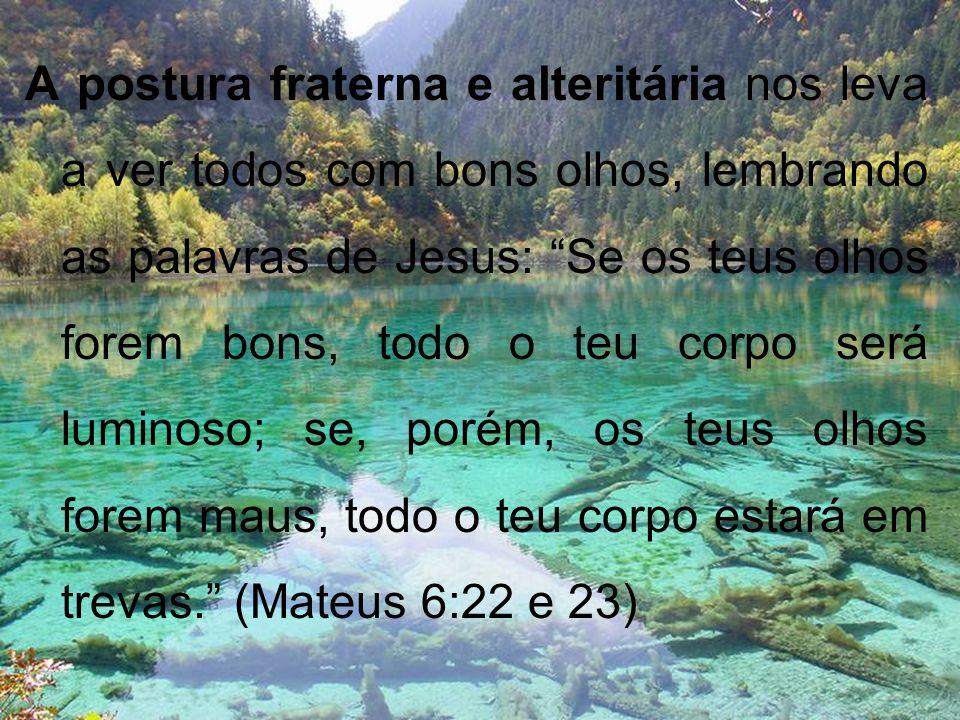 A postura fraterna e alteritária nos leva a ver todos com bons olhos, lembrando as palavras de Jesus: Se os teus olhos forem bons, todo o teu corpo se