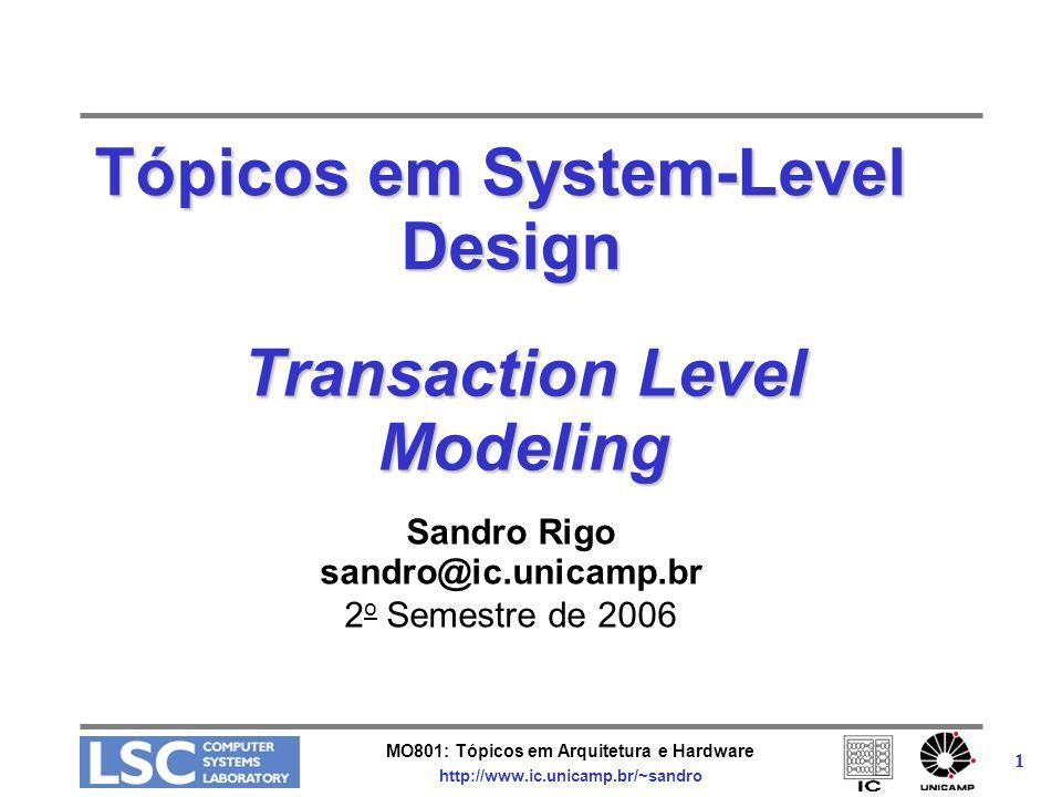 MO801: Tópicos em Arquitetura e Hardware http://www.ic.unicamp.br/~sandro 2 Integração de Componentes Diversos padrões disponíveis –Foco em baixo nível AMBA, CoreConnect, Avalon, OCP/IP –Úteis para descrição do modelo final –Baixo desempenho em simulação Transaction Level Model (TLM) –Chamadas de funções –Interface dos módulos muito bem definida –Distribuída junto com o SystemC