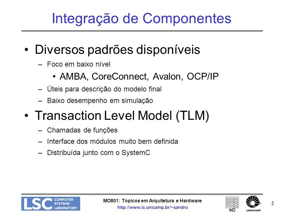MO801: Tópicos em Arquitetura e Hardware http://www.ic.unicamp.br/~sandro 13 TLM Core Interfaces // uni-directional non blocking interfaces template class tlm_nonblocking_put_if : public virtual sc_interface { public: virtual bool nb_put( const T &t ) = 0; virtual bool nb_can_put( tlm_tag *t = 0 ) const = 0; virtual const sc_event &ok_to_put( tlm_tag *t = 0 ) const = 0; };