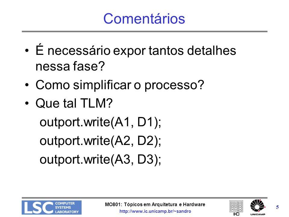 MO801: Tópicos em Arquitetura e Hardware http://www.ic.unicamp.br/~sandro 16 Canais TLM O pacote padrão inclui três canais: –tlm_transport_channel : cada REQ ligado a uma RSP exporta as mesmas interfaces que o tlm_req_rsp_channel implementa a interface bidirecional de transporte