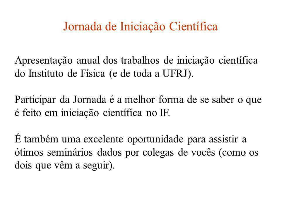Jornada de Iniciação Científica Apresentação anual dos trabalhos de iniciação científica do Instituto de Física (e de toda a UFRJ). Participar da Jorn