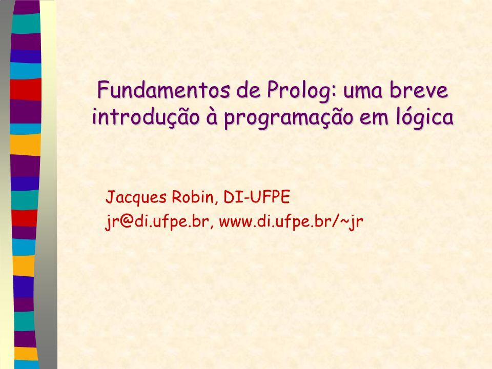 Fundamentos de Prolog: uma breve introdução à programação em lógica Jacques Robin, DI-UFPE jr@di.ufpe.br, www.di.ufpe.br/~jr