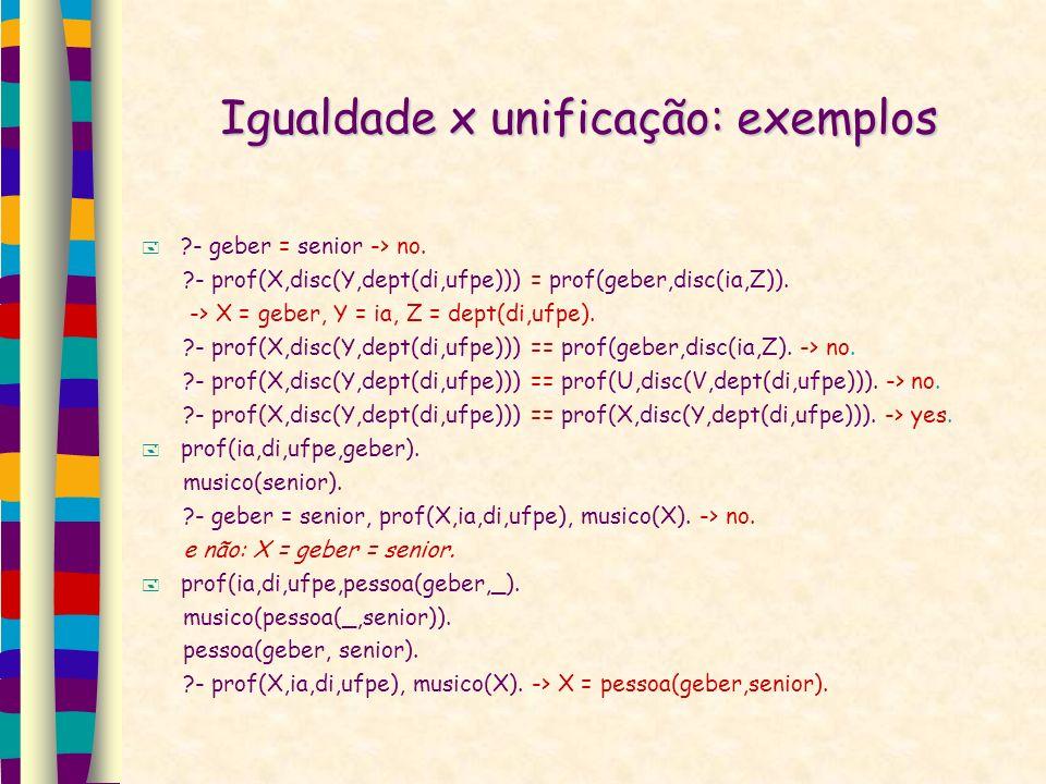 Igualdade x unificação: exemplos ?- geber = senior -> no. ?- prof(X,disc(Y,dept(di,ufpe))) = prof(geber,disc(ia,Z)). -> X = geber, Y = ia, Z = dept(di