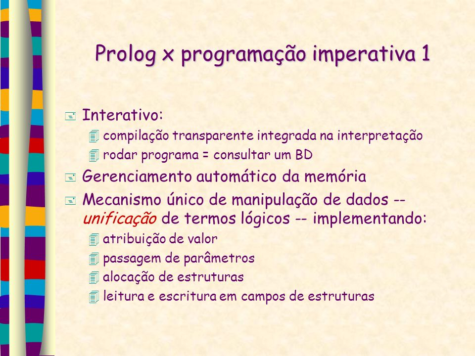 Prolog x programação imperativa 1 Interativo: compilação transparente integrada na interpretação rodar programa = consultar um BD Gerenciamento automático da memória Mecanismo único de manipulação de dados -- unificação de termos lógicos -- implementando: atribuição de valor passagem de parâmetros alocação de estruturas leitura e escritura em campos de estruturas