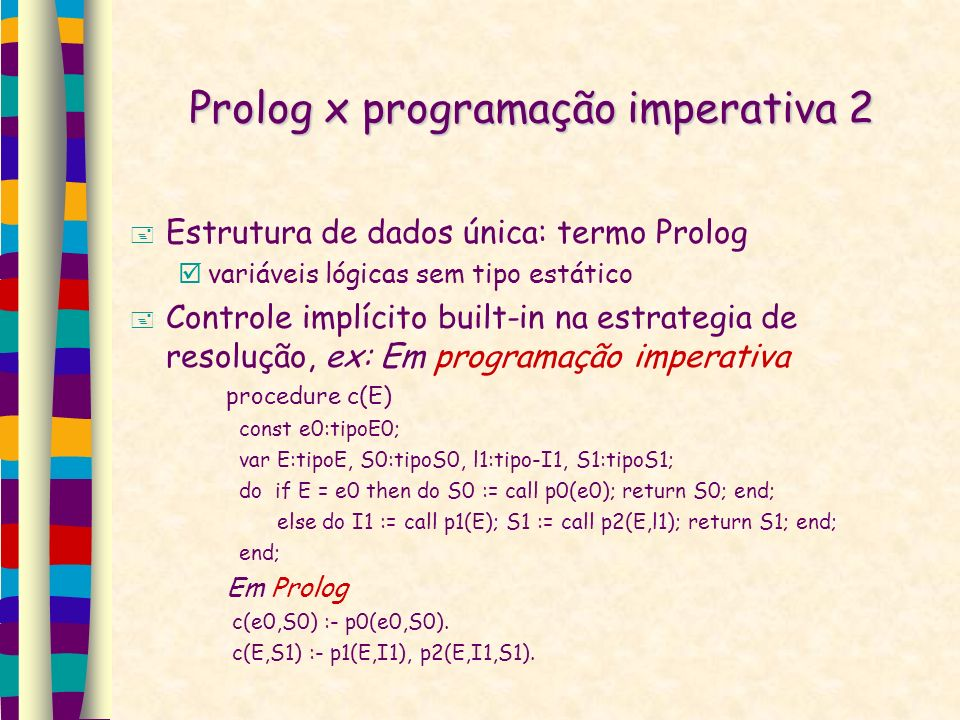 Prolog x programação imperativa 2 Estrutura de dados única: termo Prolog variáveis lógicas sem tipo estático Controle implícito built-in na estrategia de resolução, ex: Em programação imperativa procedure c(E) const e0:tipoE0; var E:tipoE, S0:tipoS0, l1:tipo-I1, S1:tipoS1; do if E = e0 then do S0 := call p0(e0); return S0; end; else do I1 := call p1(E); S1 := call p2(E,l1); return S1; end; end; Em Prolog c(e0,S0) :- p0(e0,S0).