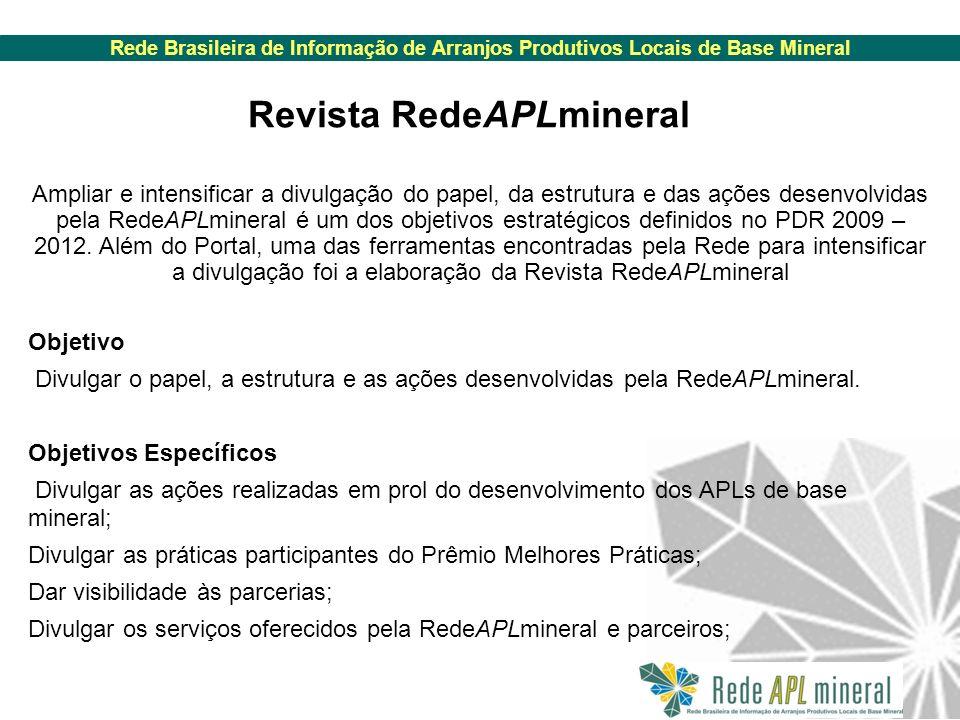 Rede Brasileira de Informação de Arranjos Produtivos Locais de Base Mineral Revista RedeAPLmineral Ampliar e intensificar a divulgação do papel, da estrutura e das ações desenvolvidas pela RedeAPLmineral é um dos objetivos estratégicos definidos no PDR 2009 – 2012.