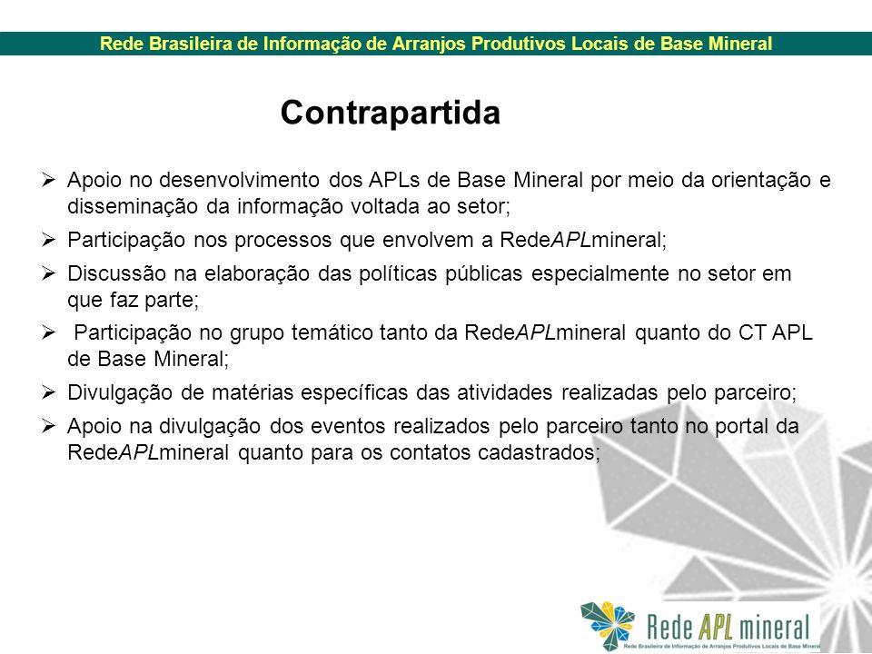 Rede Brasileira de Informação de Arranjos Produtivos Locais de Base Mineral Apoio no desenvolvimento dos APLs de Base Mineral por meio da orientação e disseminação da informação voltada ao setor; Participação nos processos que envolvem a RedeAPLmineral; Discussão na elaboração das políticas públicas especialmente no setor em que faz parte; Participação no grupo temático tanto da RedeAPLmineral quanto do CT APL de Base Mineral; Divulgação de matérias específicas das atividades realizadas pelo parceiro; Apoio na divulgação dos eventos realizados pelo parceiro tanto no portal da RedeAPLmineral quanto para os contatos cadastrados; Contrapartida