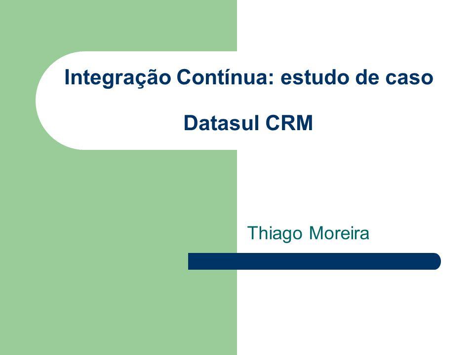 Integração Contínua: estudo de caso Datasul CRM Thiago Moreira