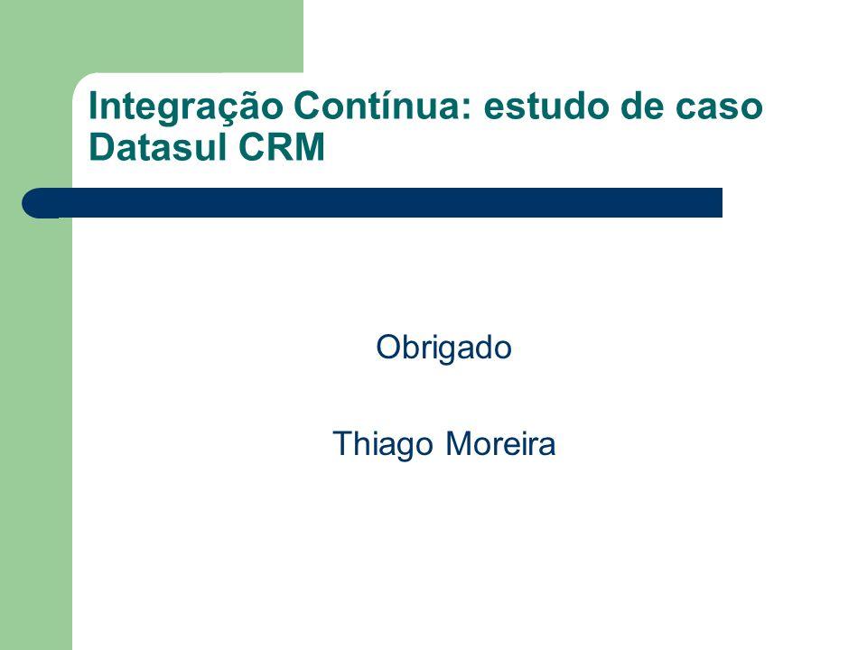 Integração Contínua: estudo de caso Datasul CRM Obrigado Thiago Moreira