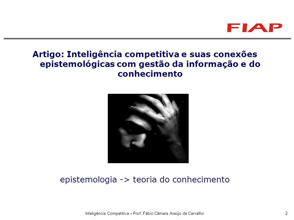 Inteligência Competitiva – Prof. Fábio Câmara Araújo de Carvalho2 Artigo: Inteligência competitiva e suas conexões epistemológicas com gestão da infor