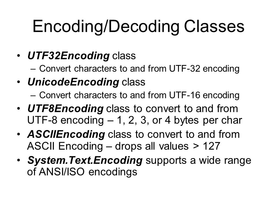 Encoding/Decoding Classes UTF32Encoding class –Convert characters to and from UTF-32 encoding UnicodeEncoding class –Convert characters to and from UT