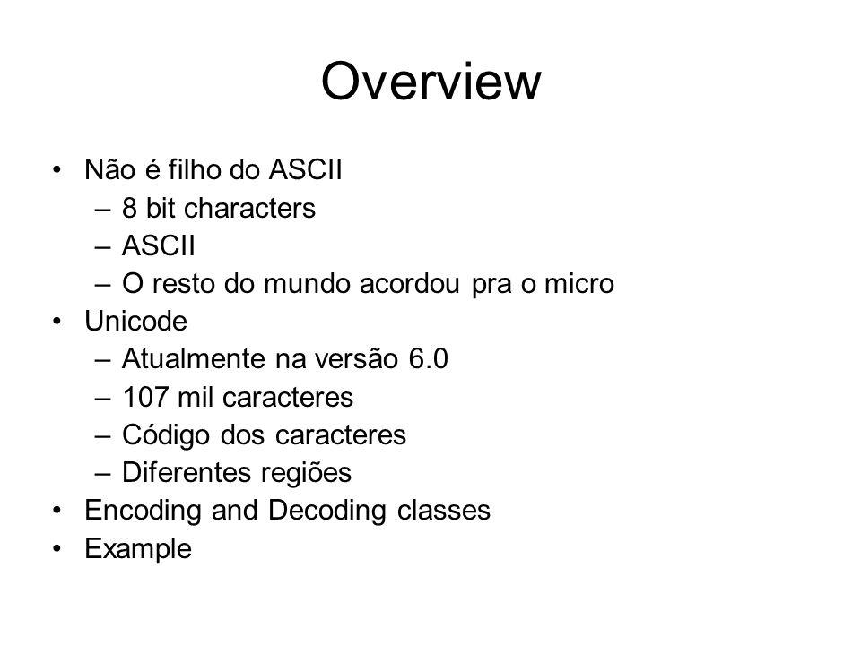 Overview Não é filho do ASCII –8 bit characters –ASCII –O resto do mundo acordou pra o micro Unicode –Atualmente na versão 6.0 –107 mil caracteres –Código dos caracteres –Diferentes regiões Encoding and Decoding classes Example