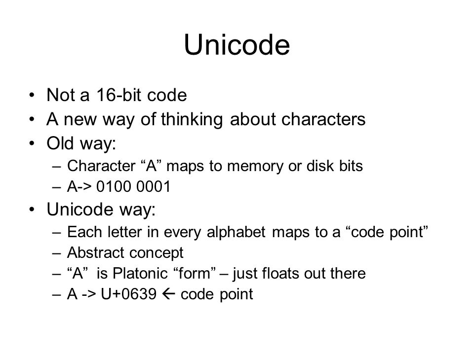 Unicode Not a 16-bit code A new way of thinking about characters Old way: –Character A maps to memory or disk bits –A-> 0100 0001 Unicode way: –Each letter in every alphabet maps to a code point –Abstract concept –A is Platonic form – just floats out there –A -> U+0639 code point