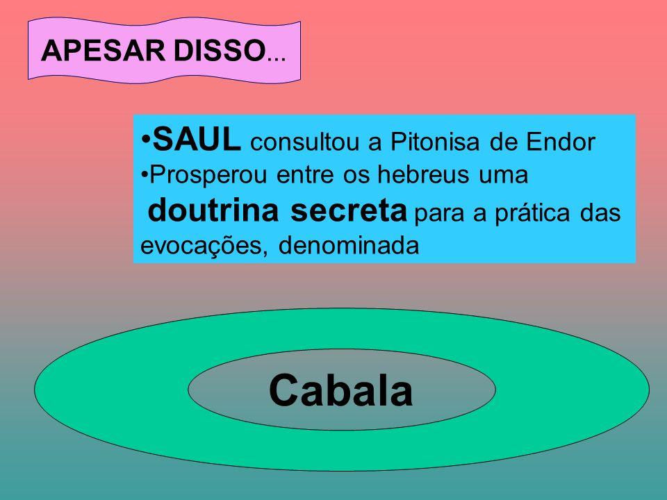 APESAR DISSO... SAUL consultou a Pitonisa de Endor Prosperou entre os hebreus uma doutrina secreta para a prática das evocações, denominada Cabala